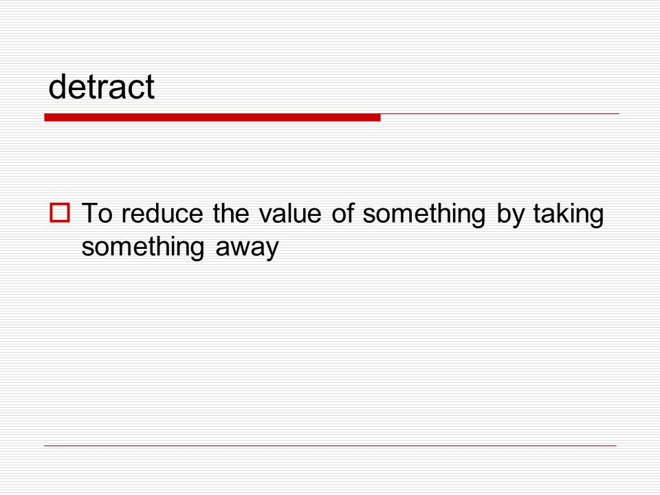 detract To reduce the value of something by taking something away
