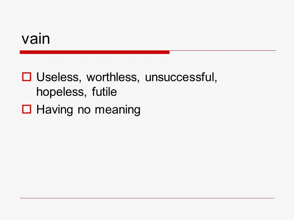 vain Useless, worthless, unsuccessful, hopeless, futile