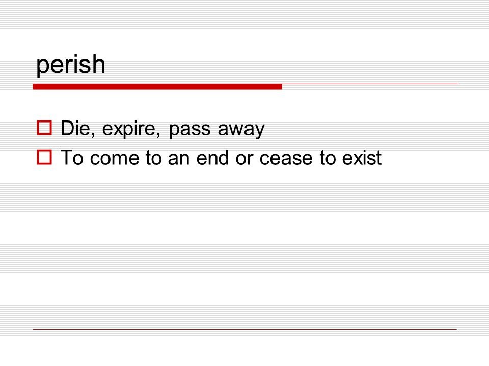 perish Die, expire, pass away To come to an end or cease to exist