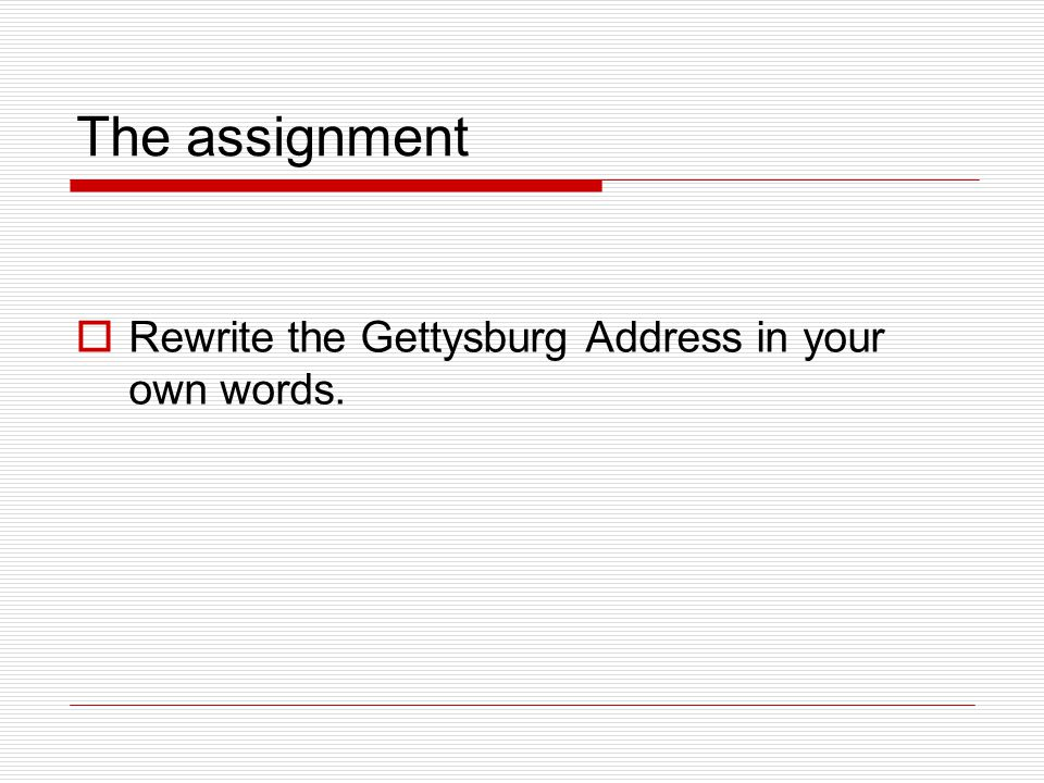 The assignment Rewrite the Gettysburg Address in your own words.