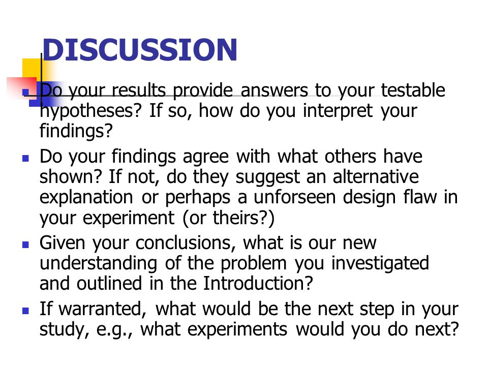DISCUSSION Do your results provide answers to your testable hypotheses If so, how do you interpret your findings