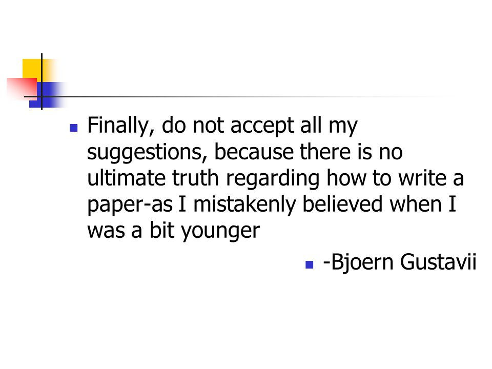 Finally, do not accept all my suggestions, because there is no ultimate truth regarding how to write a paper-as I mistakenly believed when I was a bit younger