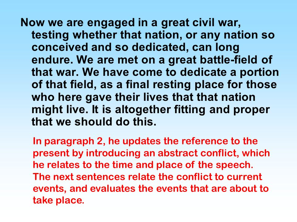 Now we are engaged in a great civil war, testing whether that nation, or any nation so conceived and so dedicated, can long endure. We are met on a great battle-field of that war. We have come to dedicate a portion of that field, as a final resting place for those who here gave their lives that that nation might live. It is altogether fitting and proper that we should do this.