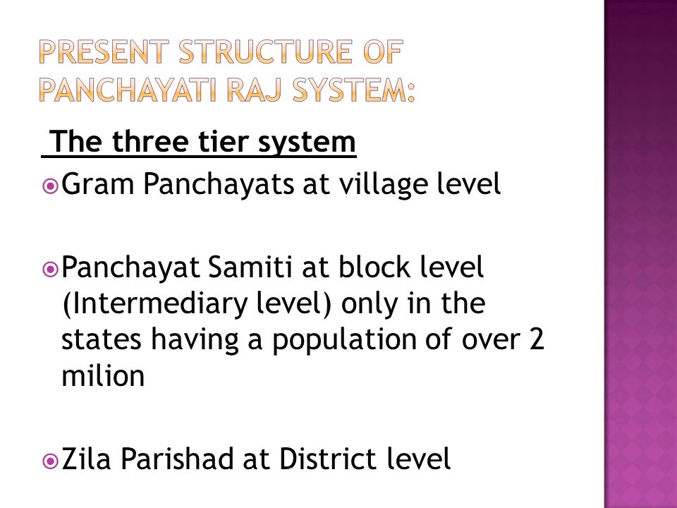 The three tier system Gram Panchayats at village level.