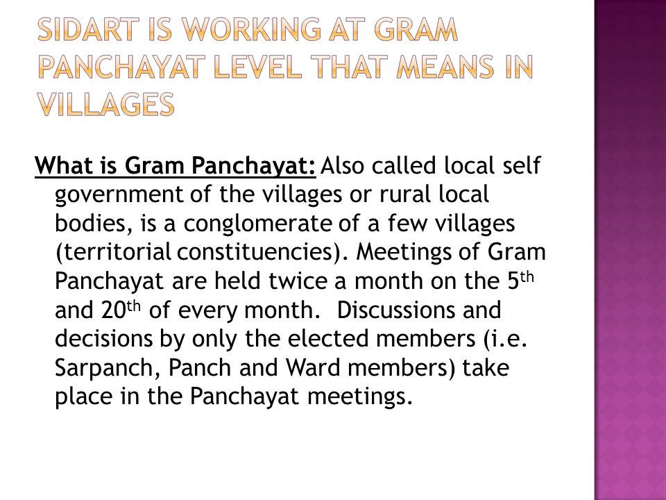 What is Gram Panchayat: Also called local self government of the villages or rural local bodies, is a conglomerate of a few villages (territorial constituencies).