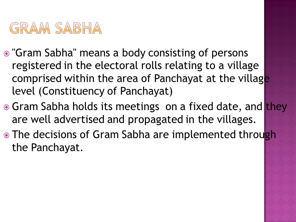 Gram Sabha means a body consisting of persons registered in the electoral rolls relating to a village comprised within the area of Panchayat at the village level (Constituency of Panchayat)