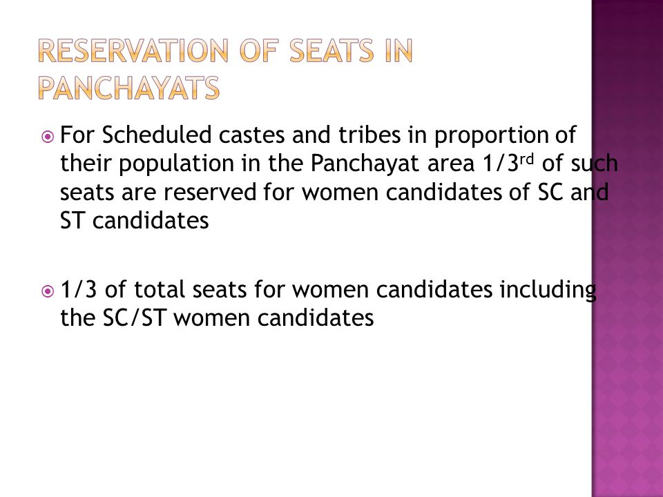 For Scheduled castes and tribes in proportion of their population in the Panchayat area 1/3rd of such seats are reserved for women candidates of SC and ST candidates