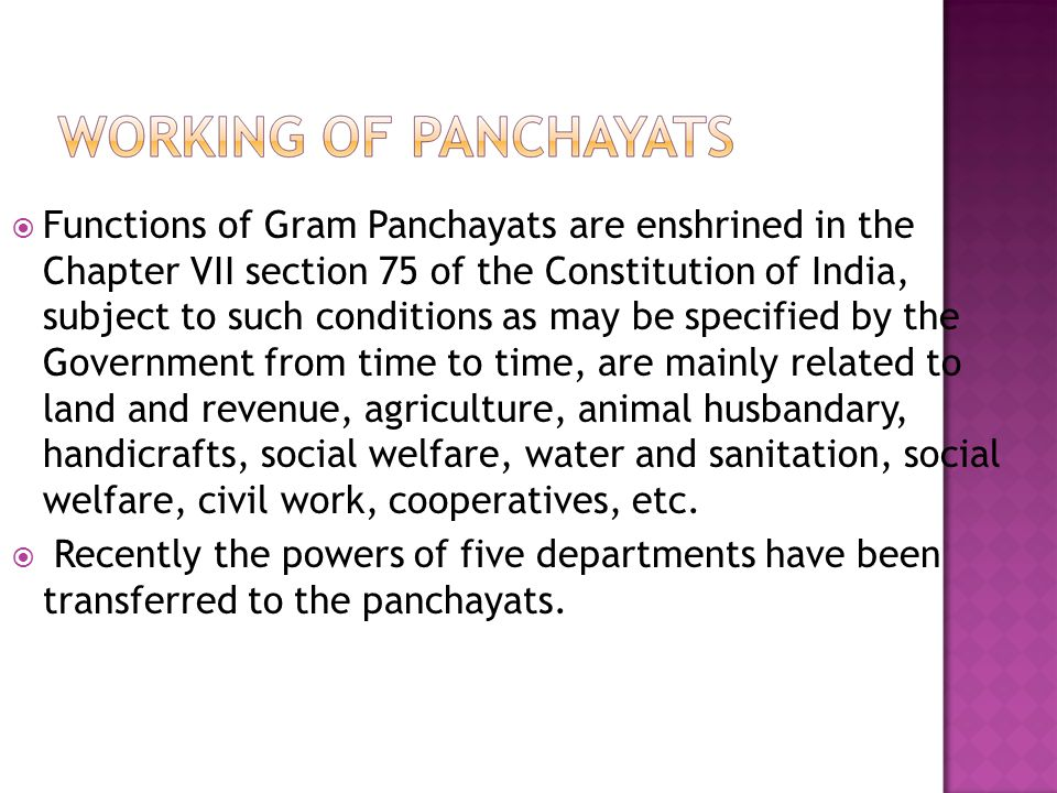 Functions of Gram Panchayats are enshrined in the Chapter VII section 75 of the Constitution of India, subject to such conditions as may be specified by the Government from time to time, are mainly related to land and revenue, agriculture, animal husbandary, handicrafts, social welfare, water and sanitation, social welfare, civil work, cooperatives, etc.
