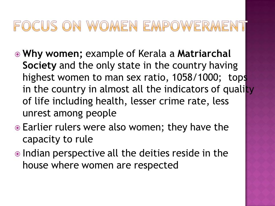 Why women; example of Kerala a Matriarchal Society and the only state in the country having highest women to man sex ratio, 1058/1000; tops in the country in almost all the indicators of quality of life including health, lesser crime rate, less unrest among people