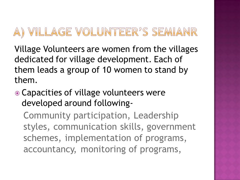 Village Volunteers are women from the villages dedicated for village development. Each of them leads a group of 10 women to stand by them.