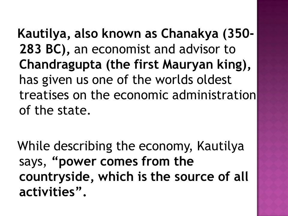 Kautilya, also known as Chanakya (350- 283 BC), an economist and advisor to Chandragupta (the first Mauryan king), has given us one of the worlds oldest treatises on the economic administration of the state.