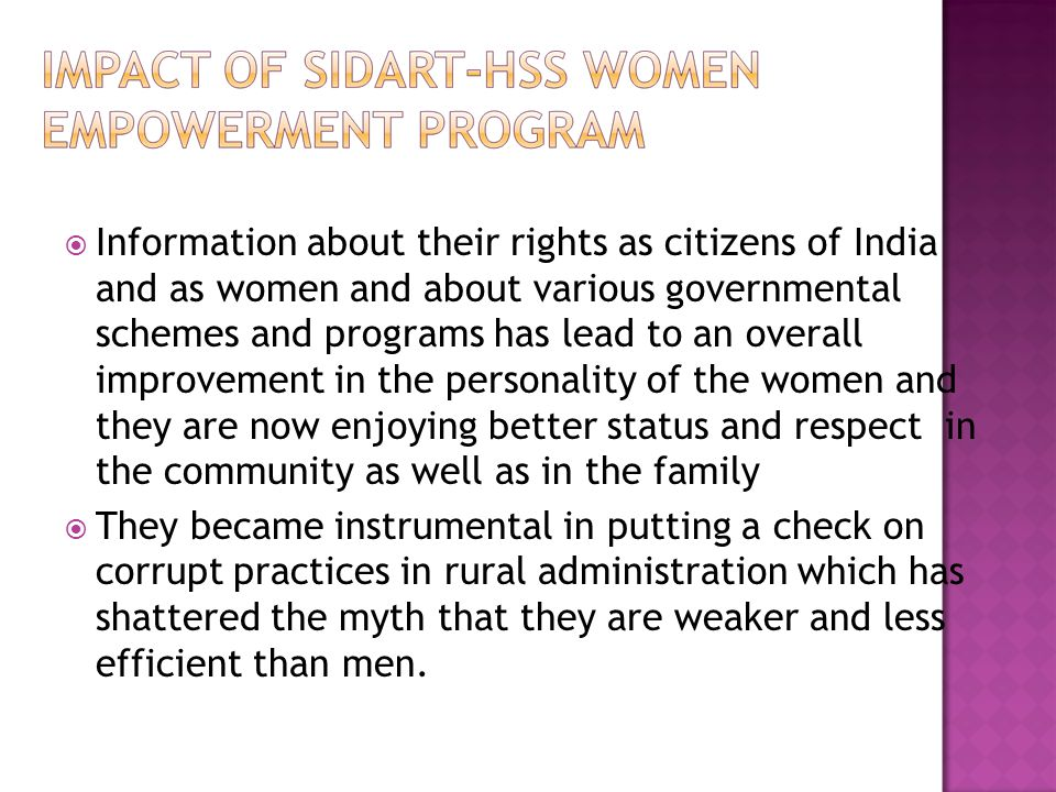 Information about their rights as citizens of India and as women and about various governmental schemes and programs has lead to an overall improvement in the personality of the women and they are now enjoying better status and respect in the community as well as in the family