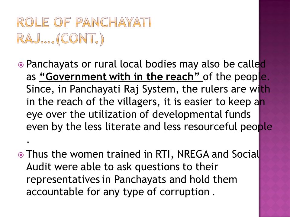 Panchayats or rural local bodies may also be called as Government with in the reach of the people. Since, in Panchayati Raj System, the rulers are with in the reach of the villagers, it is easier to keep an eye over the utilization of developmental funds even by the less literate and less resourceful people .