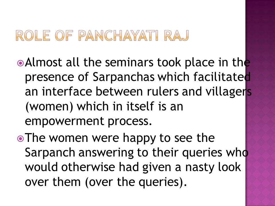 Almost all the seminars took place in the presence of Sarpanchas which facilitated an interface between rulers and villagers (women) which in itself is an empowerment process.