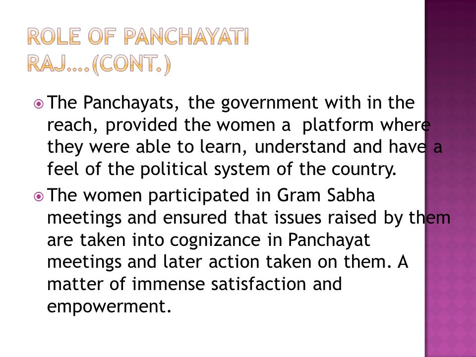 The Panchayats, the government with in the reach, provided the women a platform where they were able to learn, understand and have a feel of the political system of the country.