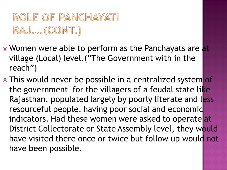 Women were able to perform as the Panchayats are at village (Local) level.( The Government with in the reach )