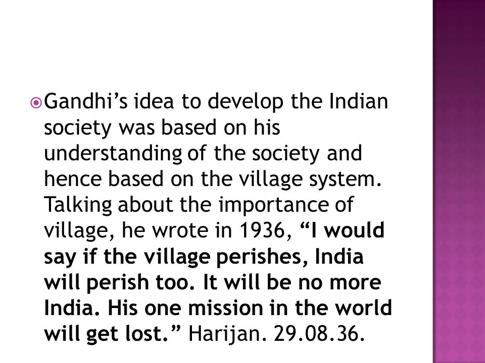 Gandhi's idea to develop the Indian society was based on his understanding of the society and hence based on the village system.