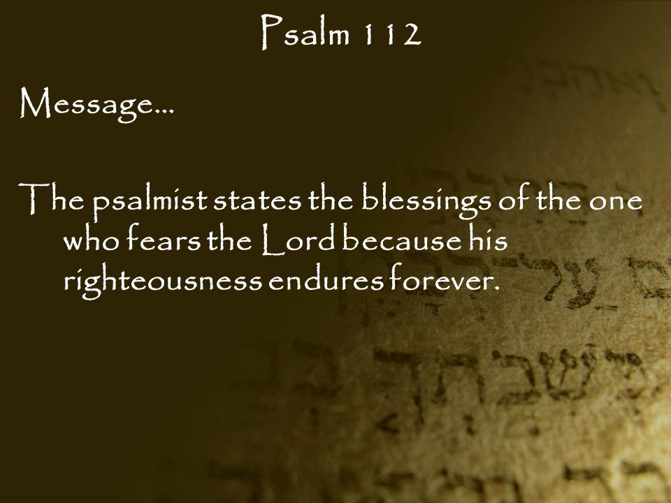 Psalm 112 Message… The psalmist states the blessings of the one who fears the Lord because his righteousness endures forever.