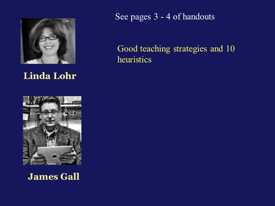 See pages 3 - 4 of handouts Good teaching strategies and 10 heuristics Linda Lohr James Gall