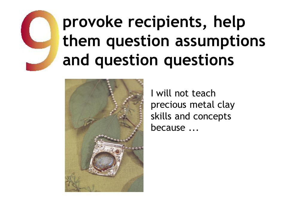 provoke recipients, help them question assumptions and question questions