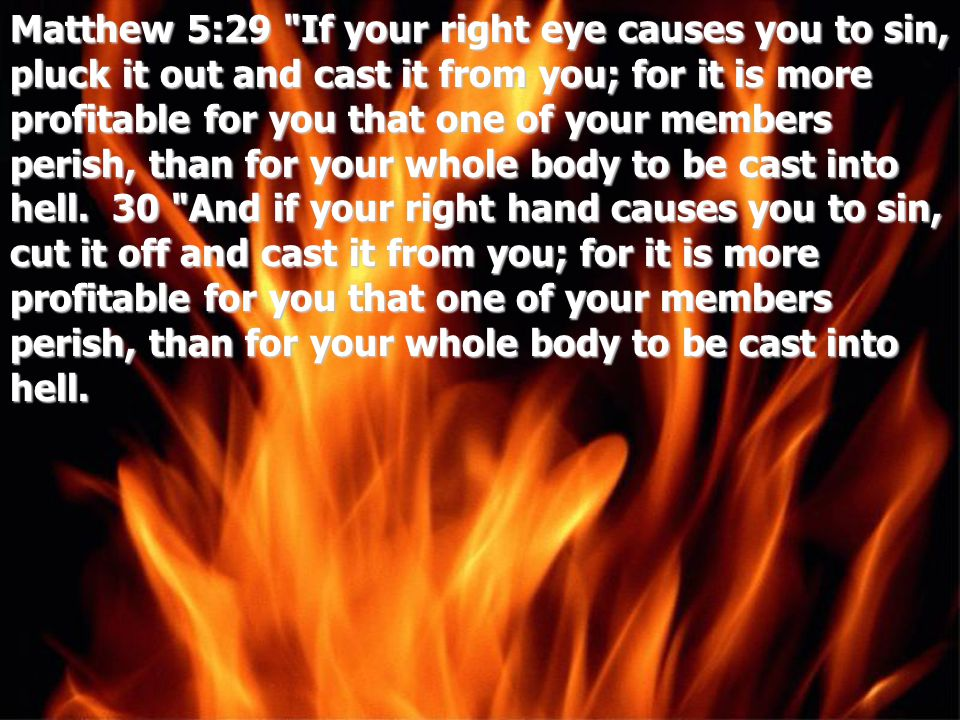 Matthew 5:29 If your right eye causes you to sin, pluck it out and cast it from you; for it is more profitable for you that one of your members perish, than for your whole body to be cast into hell.