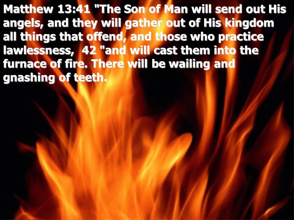 Matthew 13:41 The Son of Man will send out His angels, and they will gather out of His kingdom all things that offend, and those who practice lawlessness, 42 and will cast them into the furnace of fire.