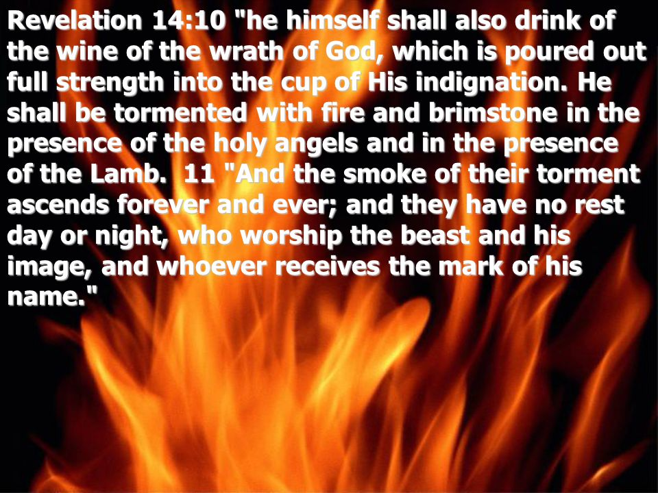 Revelation 14:10 he himself shall also drink of the wine of the wrath of God, which is poured out full strength into the cup of His indignation.