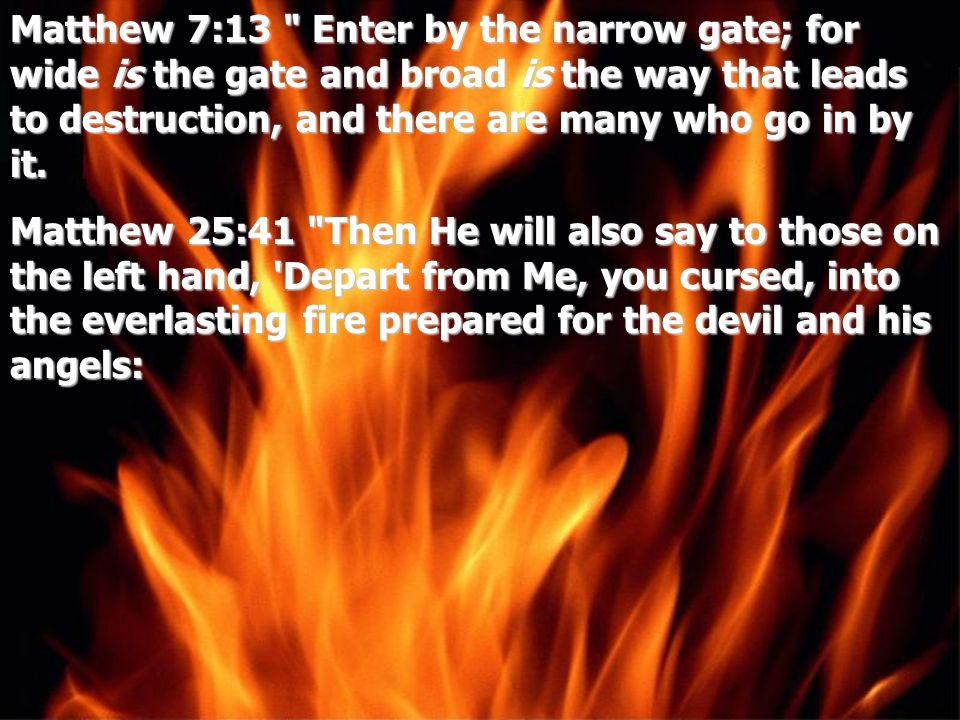 Matthew 7:13 Enter by the narrow gate; for wide is the gate and broad is the way that leads to destruction, and there are many who go in by it.