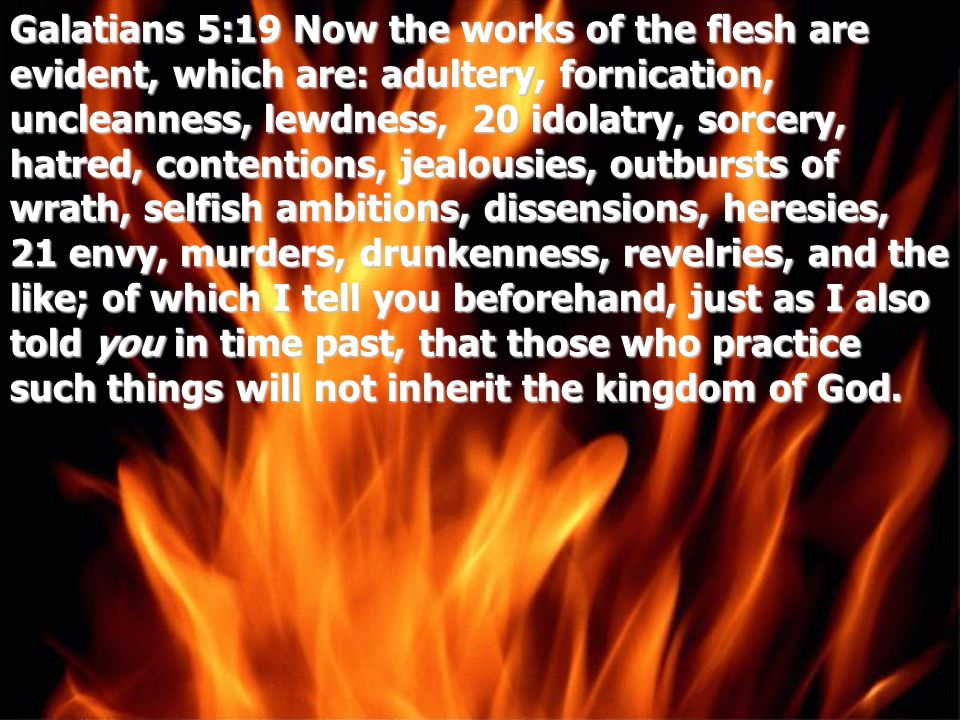 Galatians 5:19 Now the works of the flesh are evident, which are: adultery, fornication, uncleanness, lewdness, 20 idolatry, sorcery, hatred, contentions, jealousies, outbursts of wrath, selfish ambitions, dissensions, heresies, 21 envy, murders, drunkenness, revelries, and the like; of which I tell you beforehand, just as I also told you in time past, that those who practice such things will not inherit the kingdom of God.