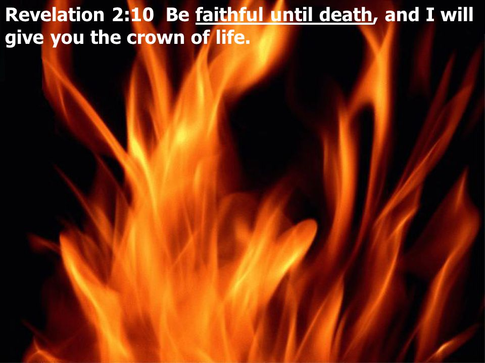 Revelation 2:10 Be faithful until death, and I will give you the crown of life.