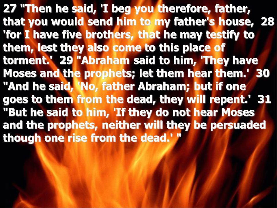 27 Then he said, I beg you therefore, father, that you would send him to my father s house, 28 for I have five brothers, that he may testify to them, lest they also come to this place of torment. 29 Abraham said to him, They have Moses and the prophets; let them hear them. 30 And he said, No, father Abraham; but if one goes to them from the dead, they will repent. 31 But he said to him, If they do not hear Moses and the prophets, neither will they be persuaded though one rise from the dead.
