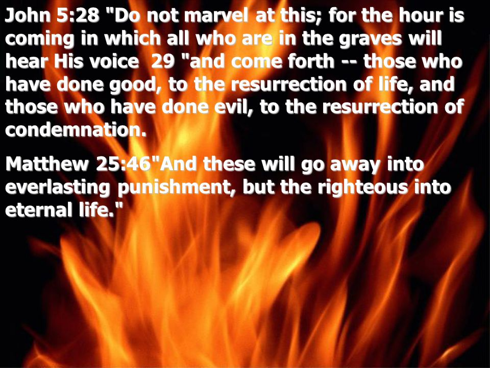 John 5:28 Do not marvel at this; for the hour is coming in which all who are in the graves will hear His voice 29 and come forth -- those who have done good, to the resurrection of life, and those who have done evil, to the resurrection of condemnation.