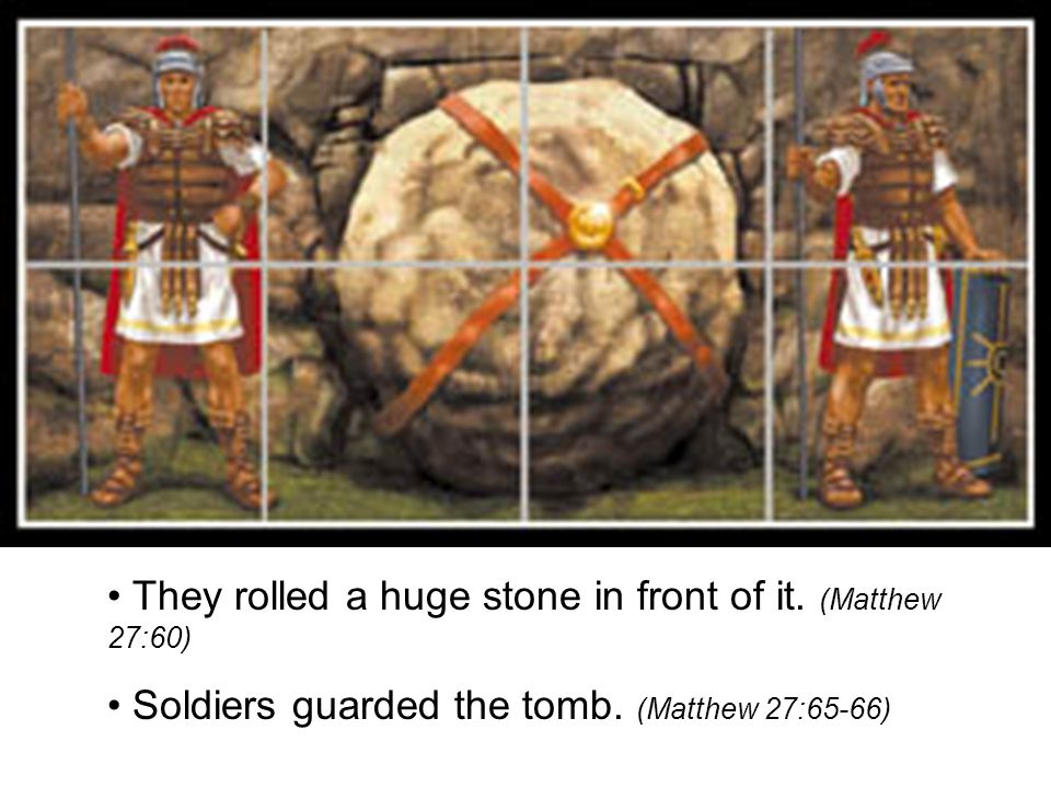 • They rolled a huge stone in front of it. (Matthew 27:60)