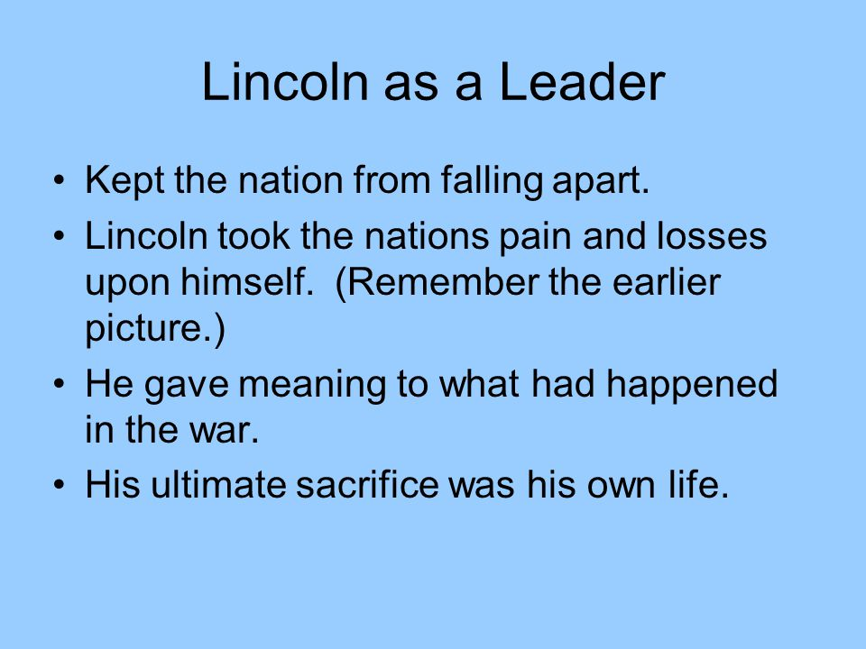 Lincoln as a Leader Kept the nation from falling apart.
