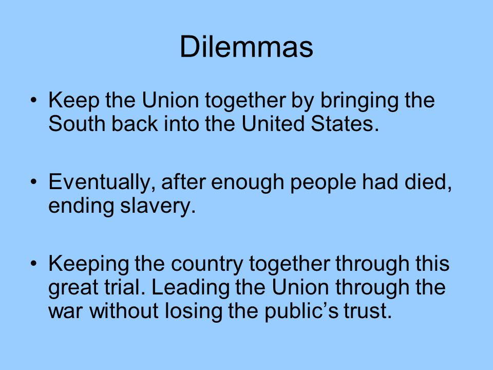 Dilemmas Keep the Union together by bringing the South back into the United States. Eventually, after enough people had died, ending slavery.