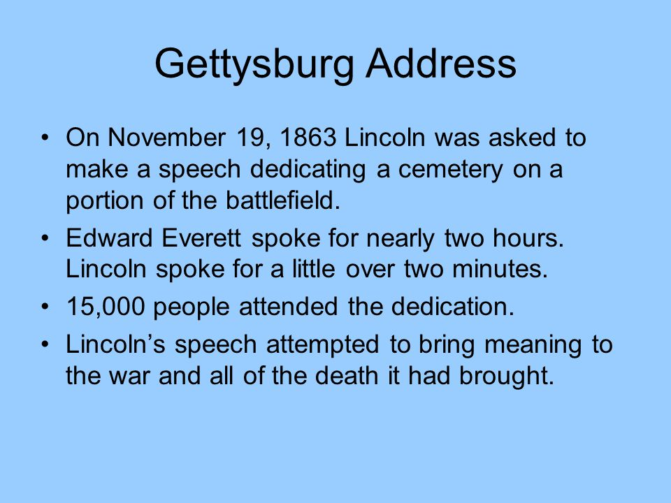 Gettysburg Address On November 19, 1863 Lincoln was asked to make a speech dedicating a cemetery on a portion of the battlefield.