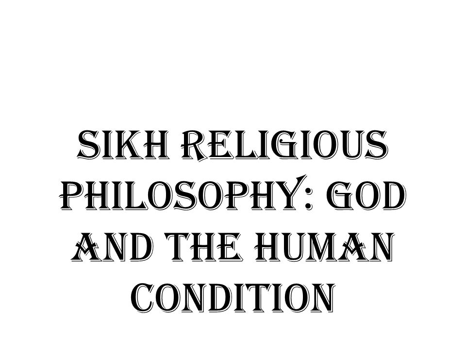 SIKH RELIGIOUS PHILOSOPHY: God and the Human condition
