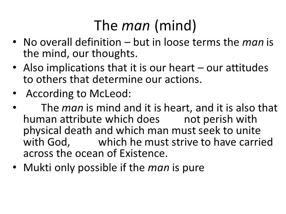 The man (mind) No overall definition – but in loose terms the man is the mind, our thoughts.