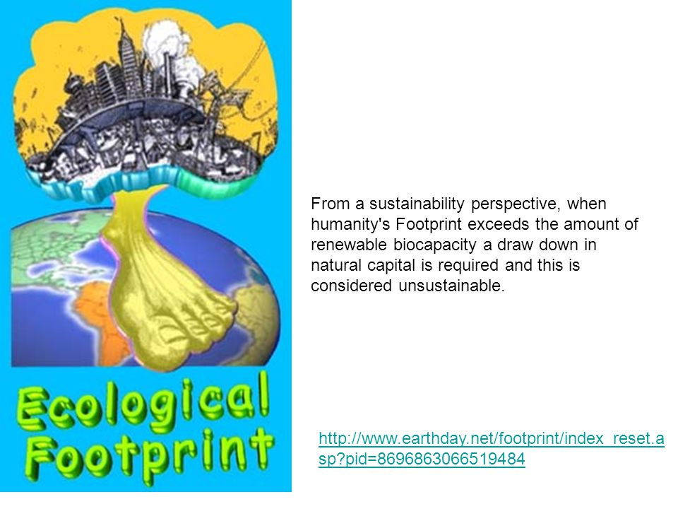 From a sustainability perspective, when humanity s Footprint exceeds the amount of renewable biocapacity a draw down in natural capital is required and this is considered unsustainable.