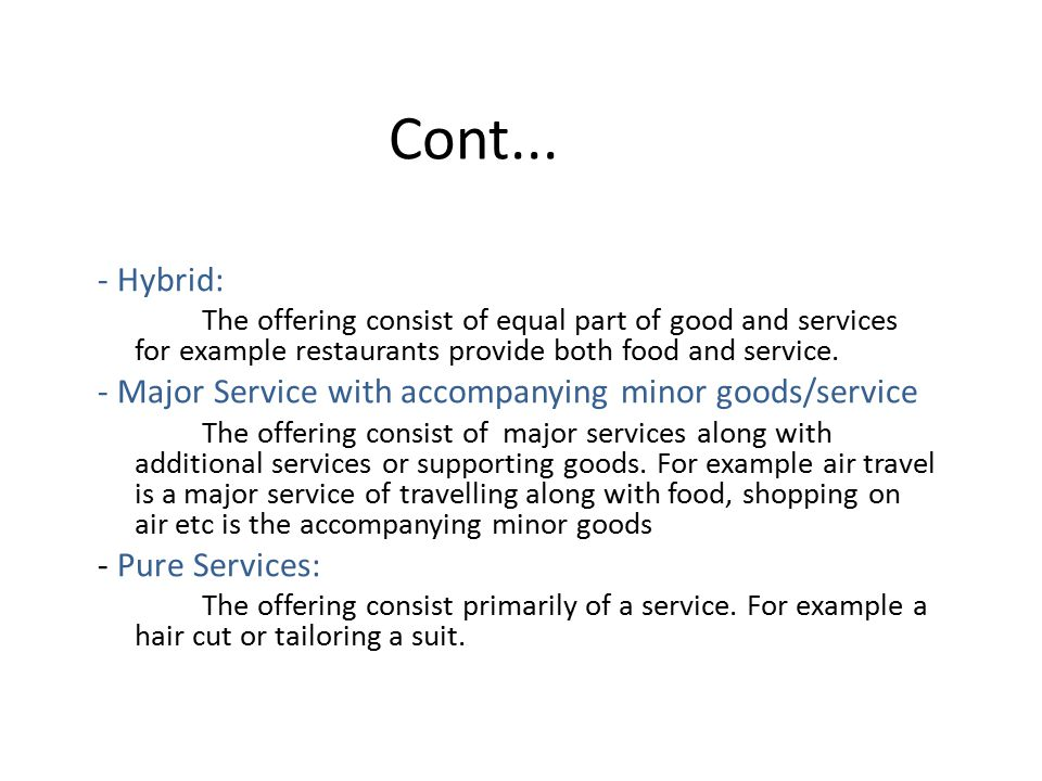 Cont... - Hybrid: The offering consist of equal part of good and services for example restaurants provide both food and service.