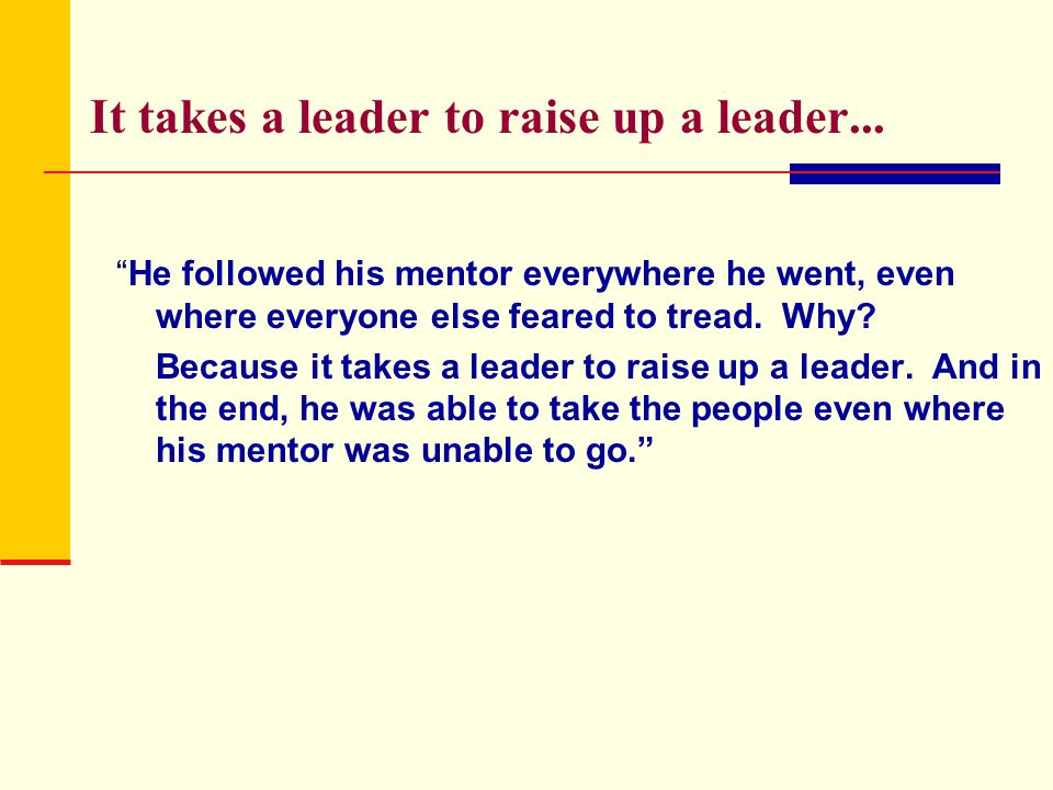 It takes a leader to raise up a leader...