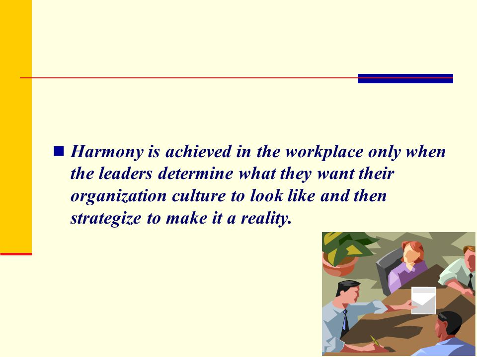 Harmony is achieved in the workplace only when the leaders determine what they want their organization culture to look like and then strategize to make it a reality.