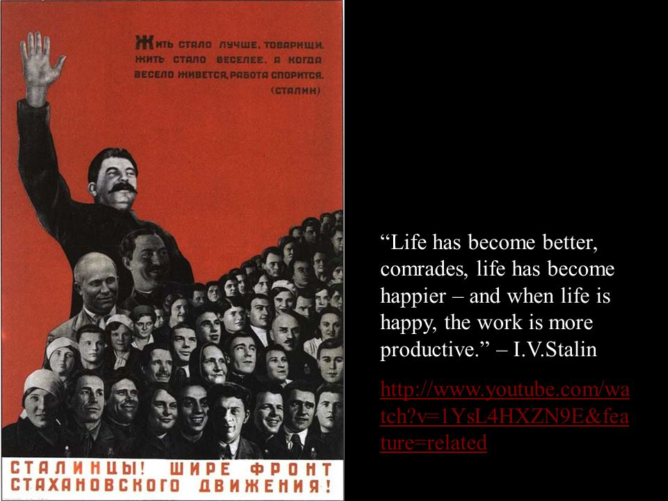 Life has become better, comrades, life has become happier – and when life is happy, the work is more productive. – I.V.Stalin