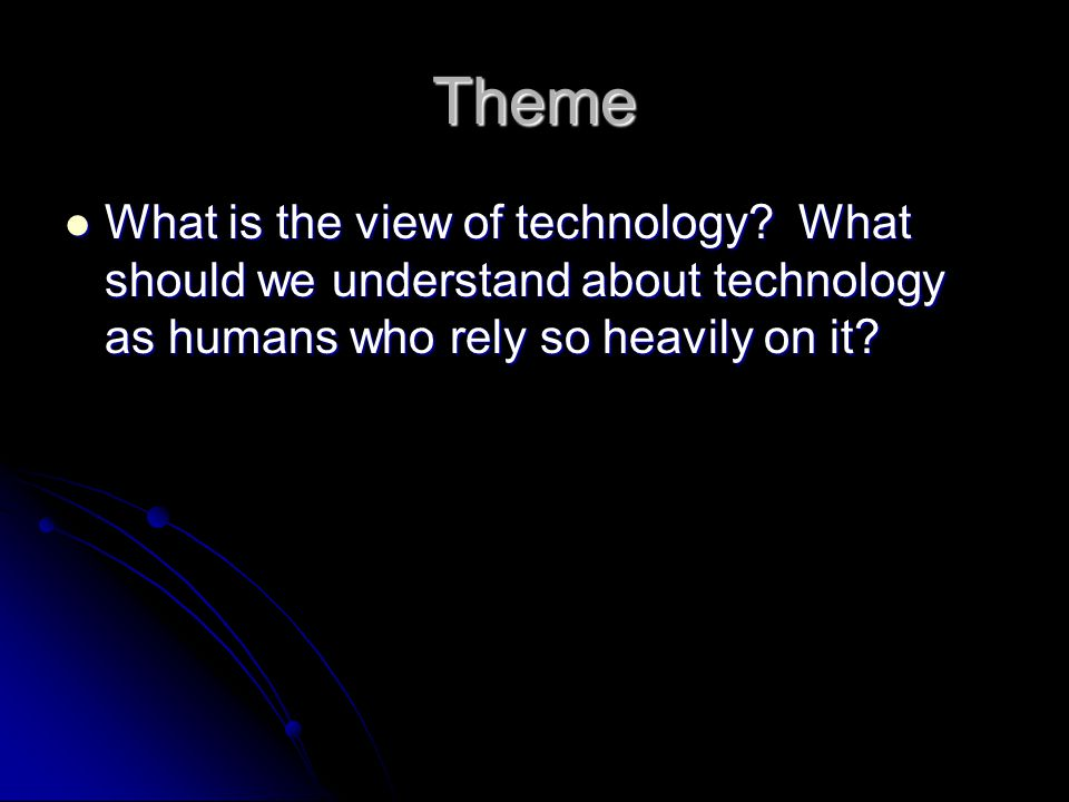 Theme What is the view of technology.