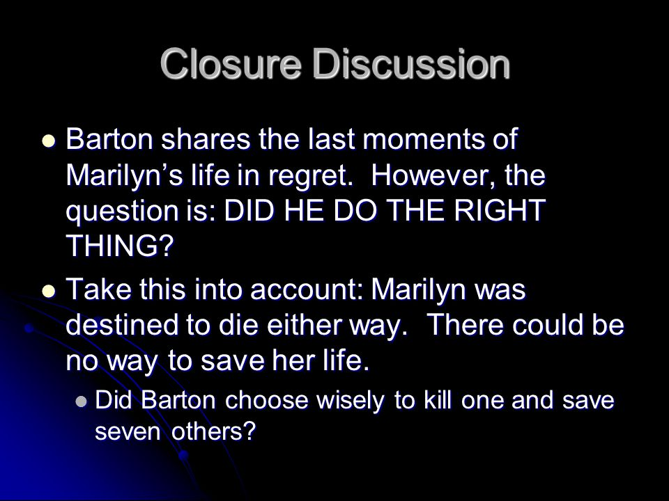 Closure Discussion Barton shares the last moments of Marilyn's life in regret. However, the question is: DID HE DO THE RIGHT THING