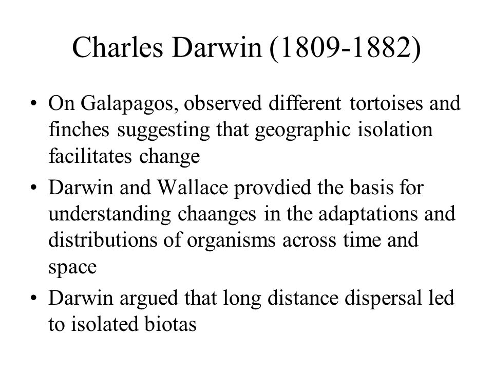 Charles Darwin (1809-1882) On Galapagos, observed different tortoises and finches suggesting that geographic isolation facilitates change.