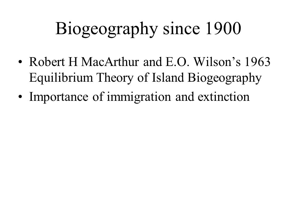 Biogeography since 1900 Robert H MacArthur and E.O. Wilson's 1963 Equilibrium Theory of Island Biogeography.