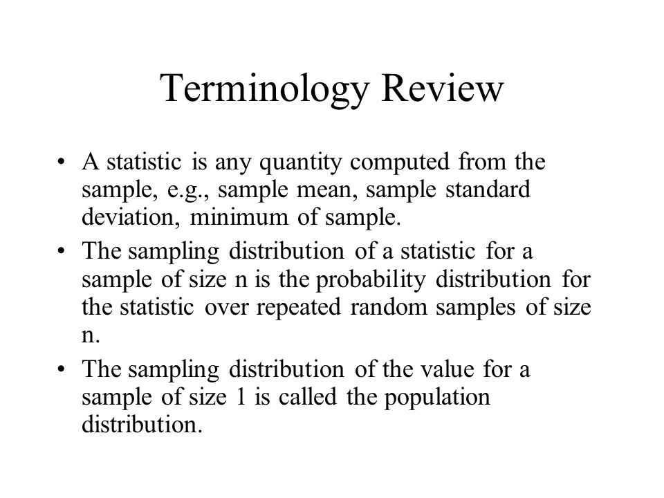 Terminology Review A statistic is any quantity computed from the sample, e.g., sample mean, sample standard deviation, minimum of sample.