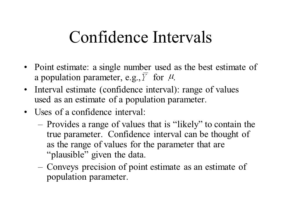 Confidence Intervals Point estimate: a single number used as the best estimate of a population parameter, e.g., for .