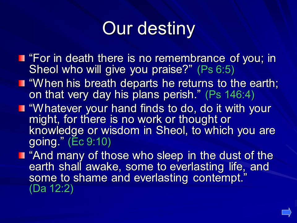 Our destiny For in death there is no remembrance of you; in Sheol who will give you praise (Ps 6:5)